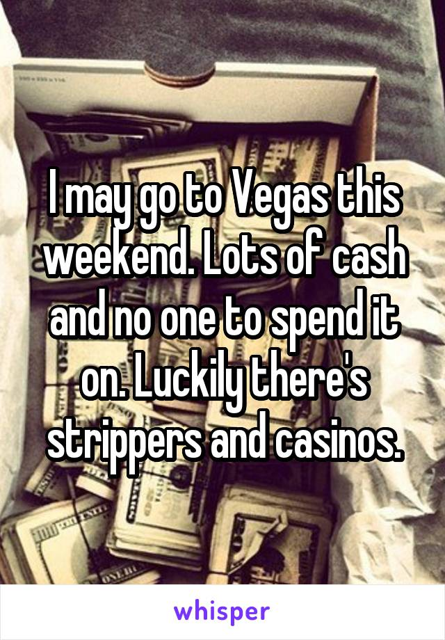 I may go to Vegas this weekend. Lots of cash and no one to spend it on. Luckily there's strippers and casinos.
