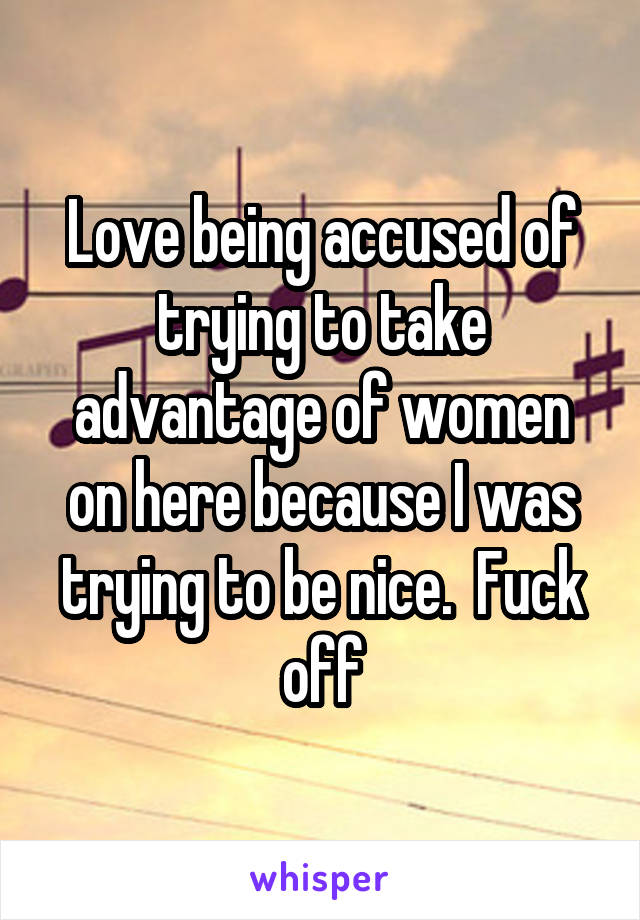 Love being accused of trying to take advantage of women on here because I was trying to be nice.  Fuck off