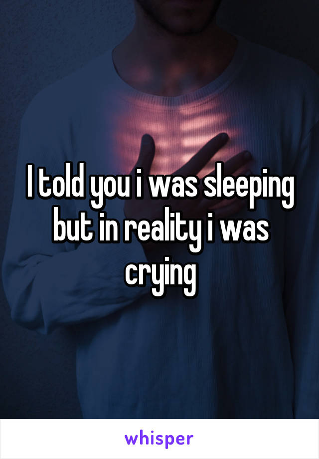 I told you i was sleeping but in reality i was crying
