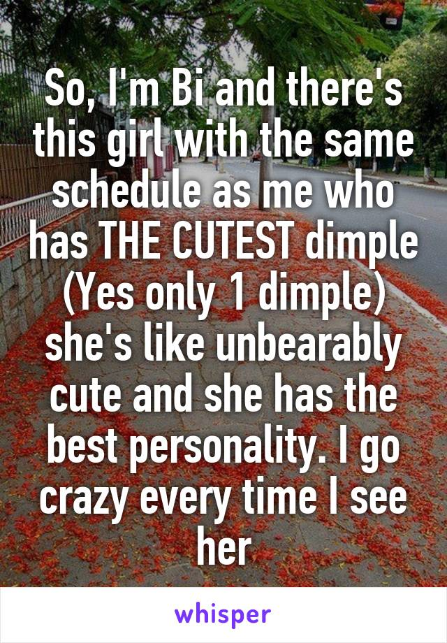 So, I'm Bi and there's this girl with the same schedule as me who has THE CUTEST dimple (Yes only 1 dimple) she's like unbearably cute and she has the best personality. I go crazy every time I see her