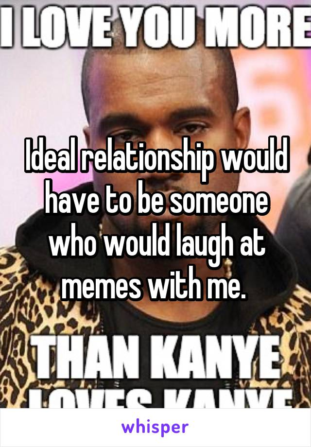 Ideal relationship would have to be someone who would laugh at memes with me.