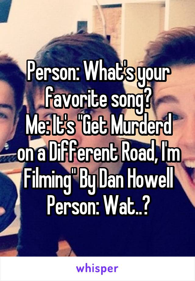 """Person: What's your favorite song? Me: It's """"Get Murderd on a Different Road, I'm Filming"""" By Dan Howell Person: Wat..?"""