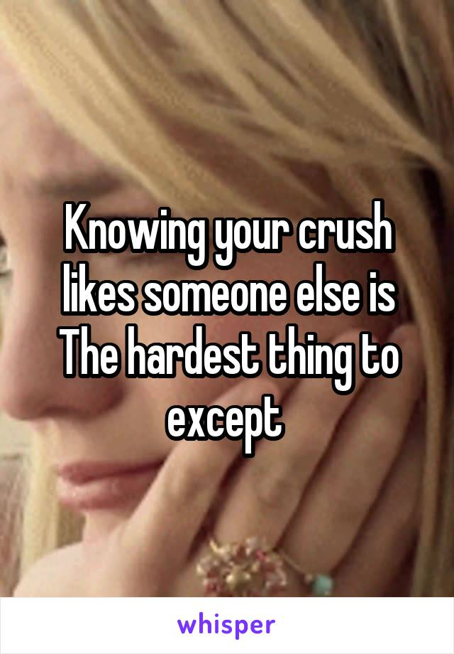 Knowing your crush likes someone else is The hardest thing to except