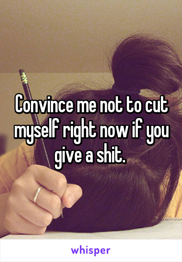 Convince me not to cut myself right now if you give a shit.