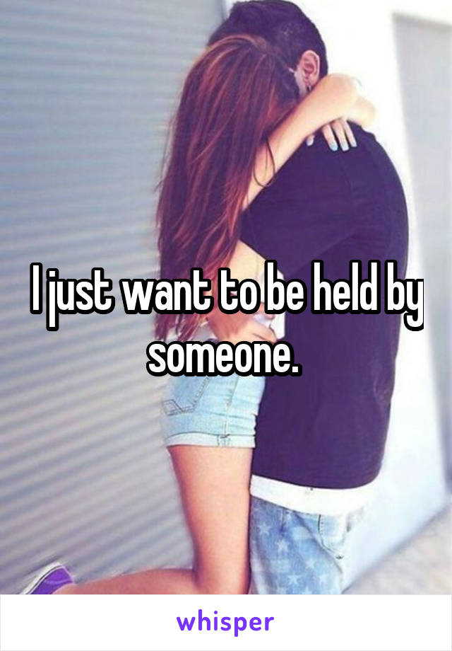 I just want to be held by someone.