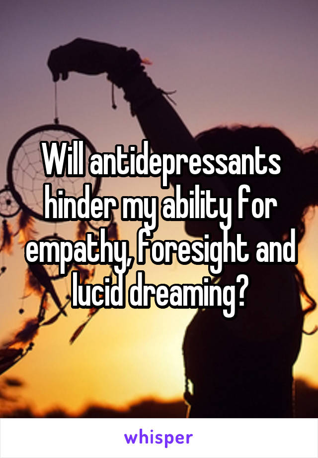 Will antidepressants hinder my ability for empathy, foresight and lucid dreaming?