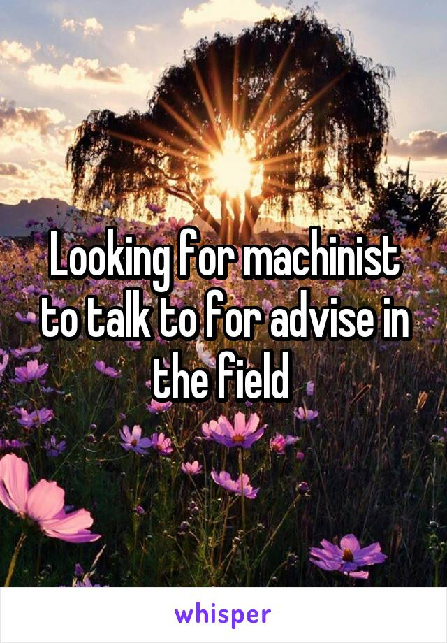 Looking for machinist to talk to for advise in the field