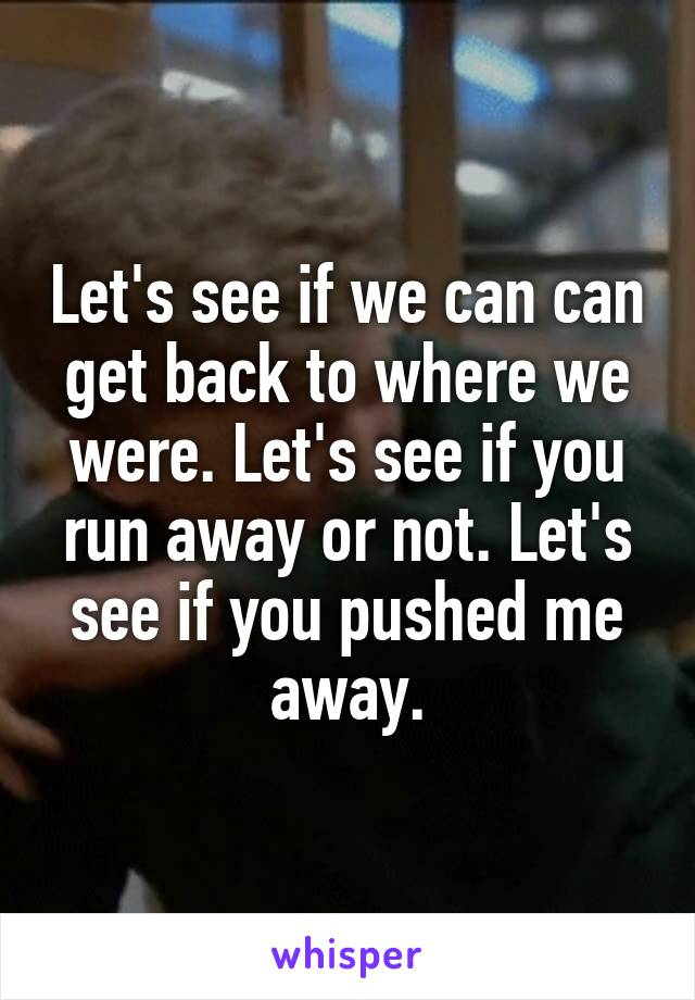Let's see if we can can get back to where we were. Let's see if you run away or not. Let's see if you pushed me away.