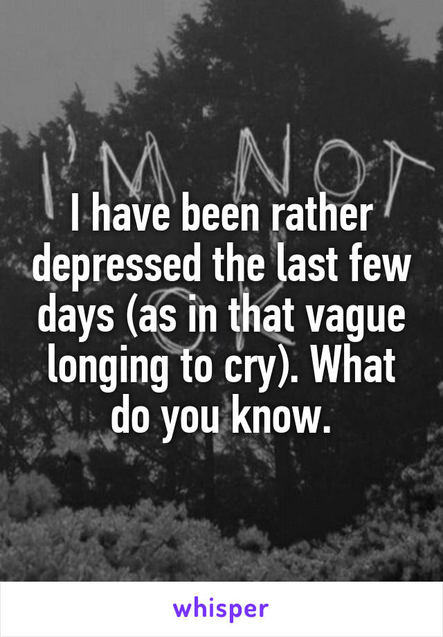 I have been rather depressed the last few days (as in that vague longing to cry). What do you know.