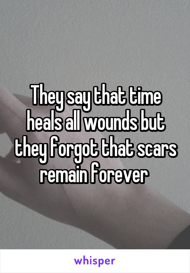 They say that time heals all wounds but they forgot that scars remain forever