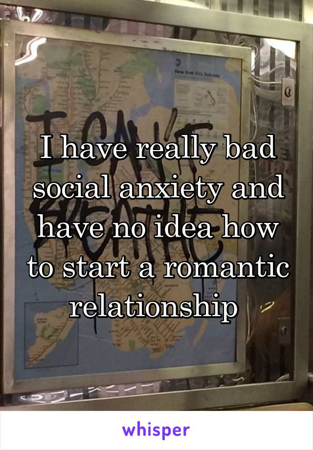 I have really bad social anxiety and have no idea how to start a romantic relationship
