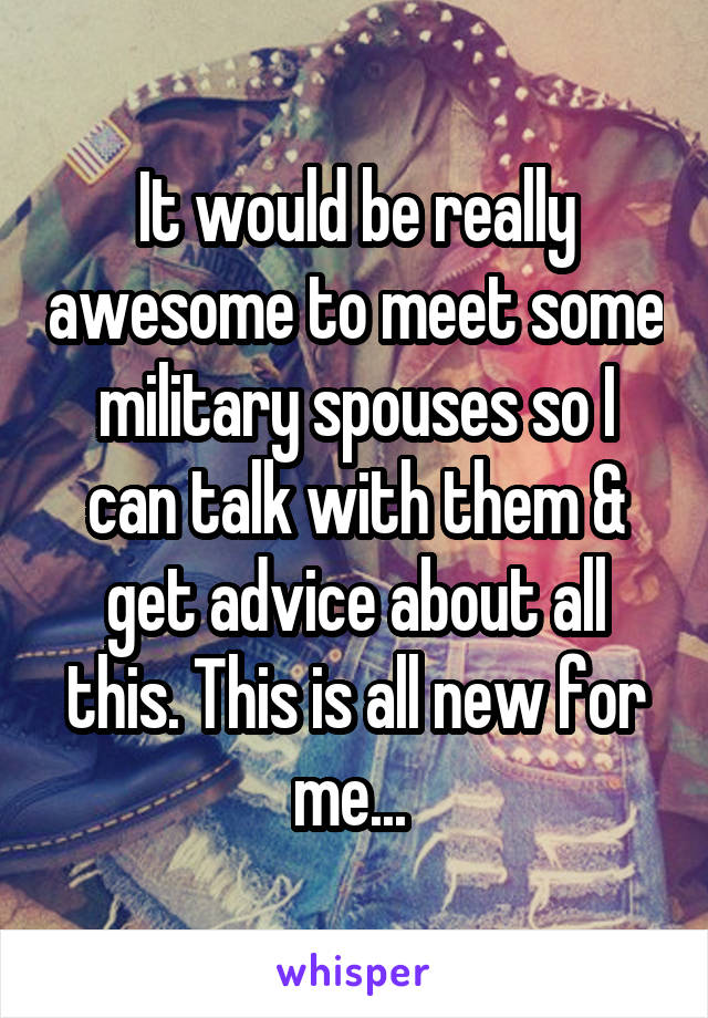 It would be really awesome to meet some military spouses so I can talk with them & get advice about all this. This is all new for me...
