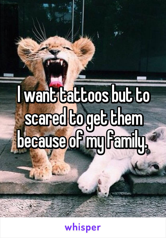 I want tattoos but to scared to get them because of my family.
