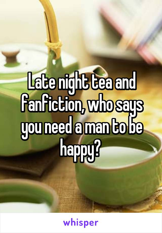 Late night tea and fanfiction, who says you need a man to be happy?