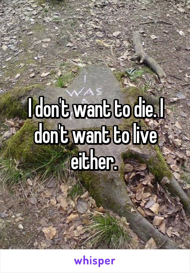 I don't want to die. I don't want to live either.