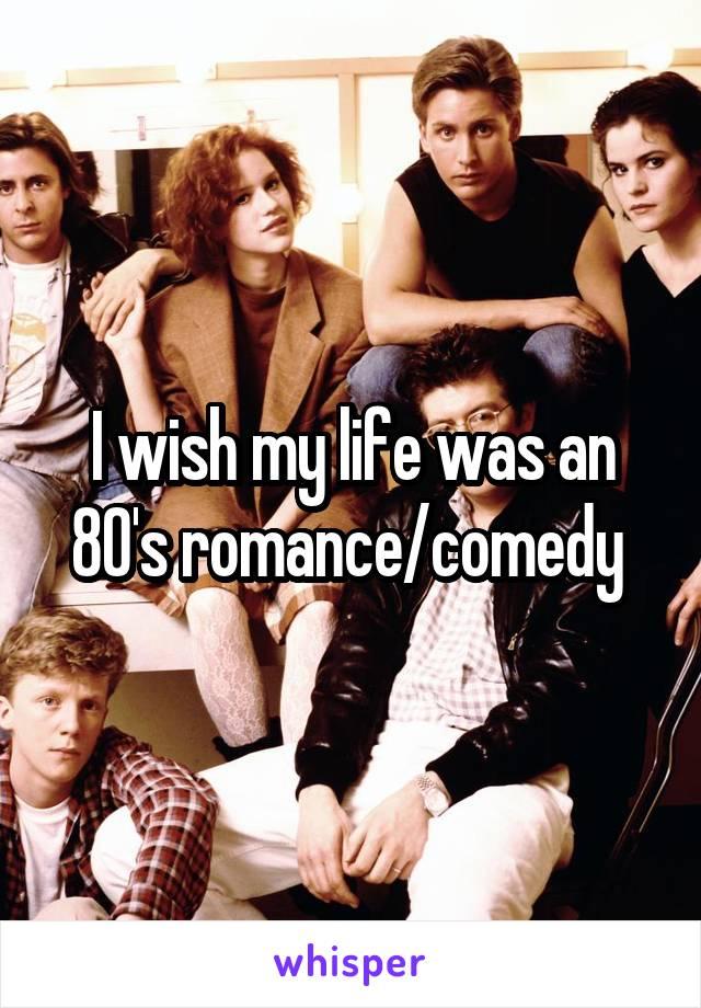 I wish my life was an 80's romance/comedy