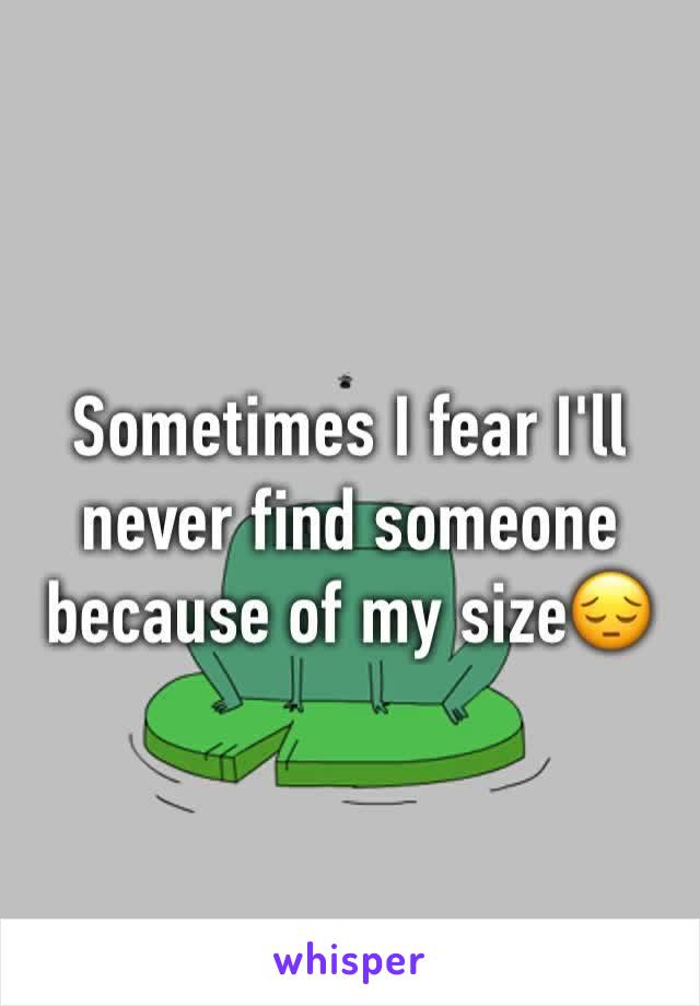 Sometimes I fear I'll never find someone because of my size😔