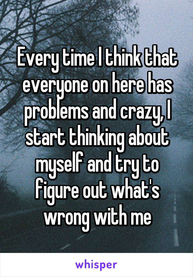 Every time I think that everyone on here has problems and crazy, I start thinking about myself and try to figure out what's wrong with me