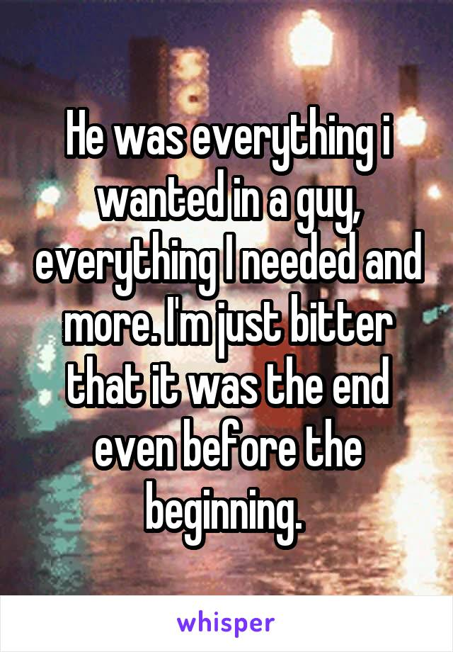 He was everything i wanted in a guy, everything I needed and more. I'm just bitter that it was the end even before the beginning.