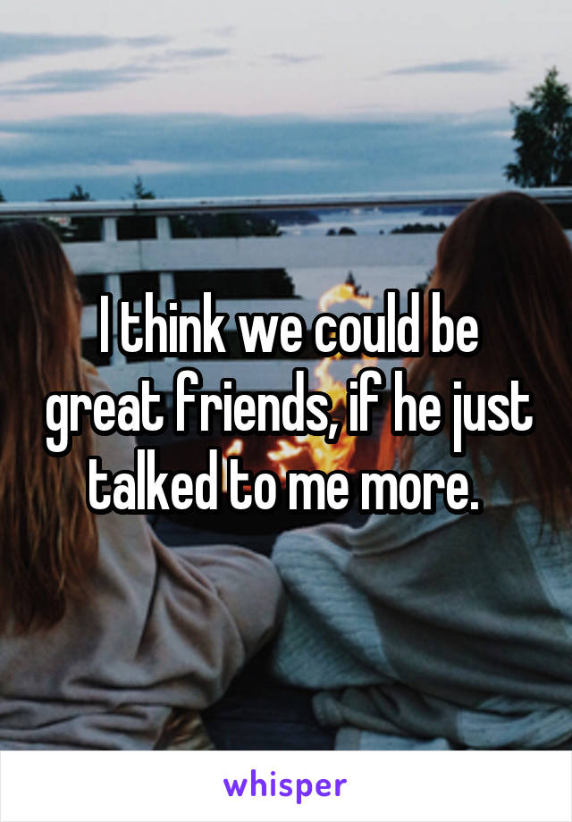 I think we could be great friends, if he just talked to me more.