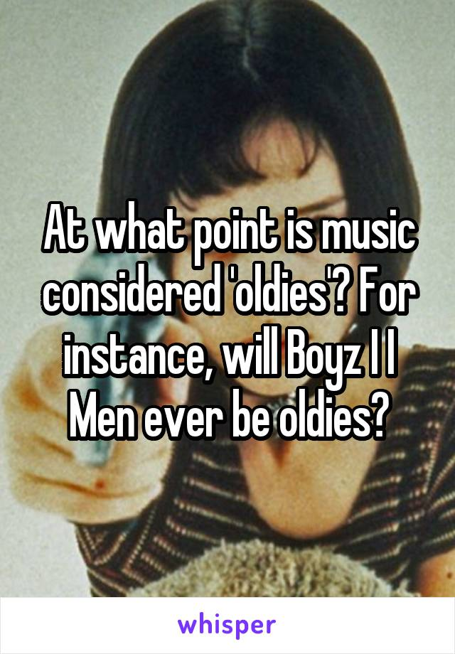 At what point is music considered 'oldies'? For instance, will Boyz I I Men ever be oldies?