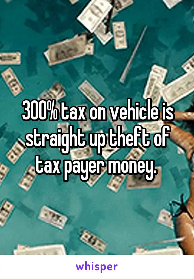 300% tax on vehicle is straight up theft of tax payer money.