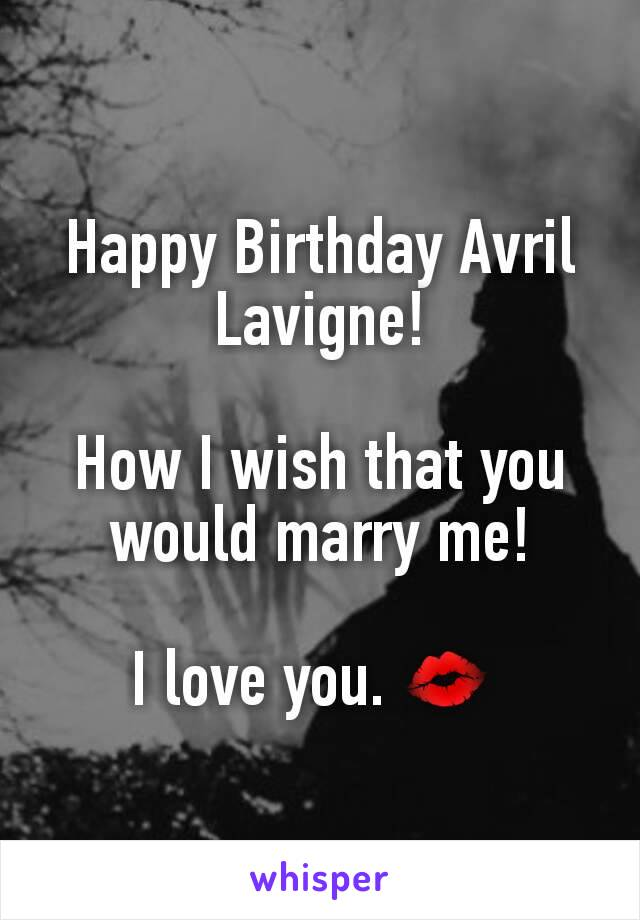 Happy Birthday Avril Lavigne!  How I wish that you would marry me!  I love you. 💋