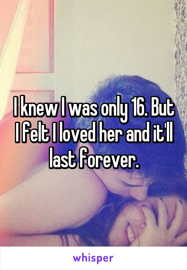 I knew I was only 16. But I felt I loved her and it'll last forever.