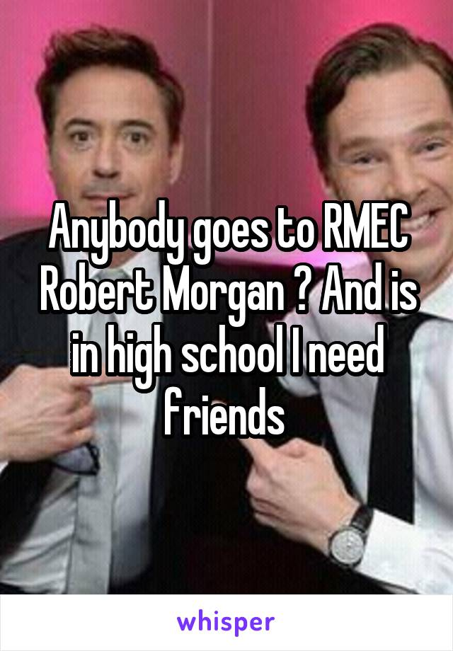 Anybody goes to RMEC Robert Morgan ? And is in high school I need friends