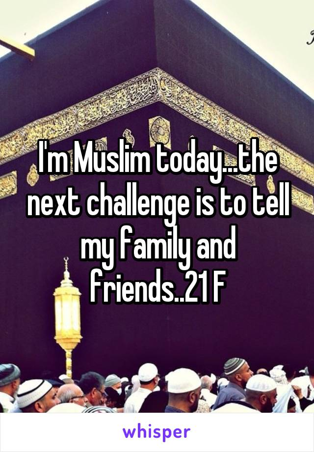 I'm Muslim today...the next challenge is to tell my family and friends..21 F