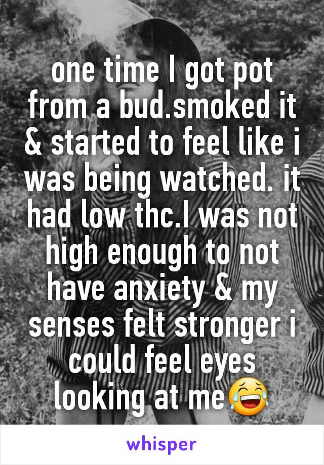 one time I got pot from a bud.smoked it & started to feel like i was being watched. it had low thc.I was not high enough to not have anxiety & my senses felt stronger i could feel eyes looking at me😂