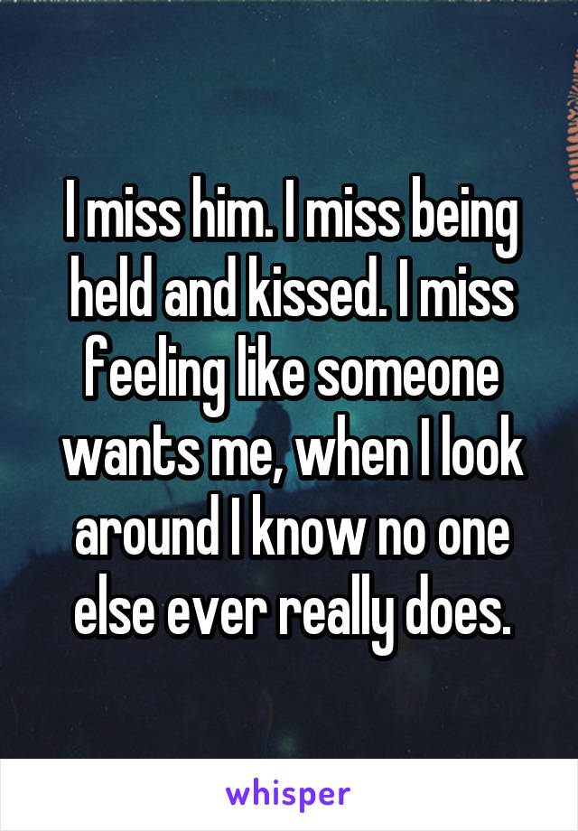I miss him. I miss being held and kissed. I miss feeling like someone wants me, when I look around I know no one else ever really does.