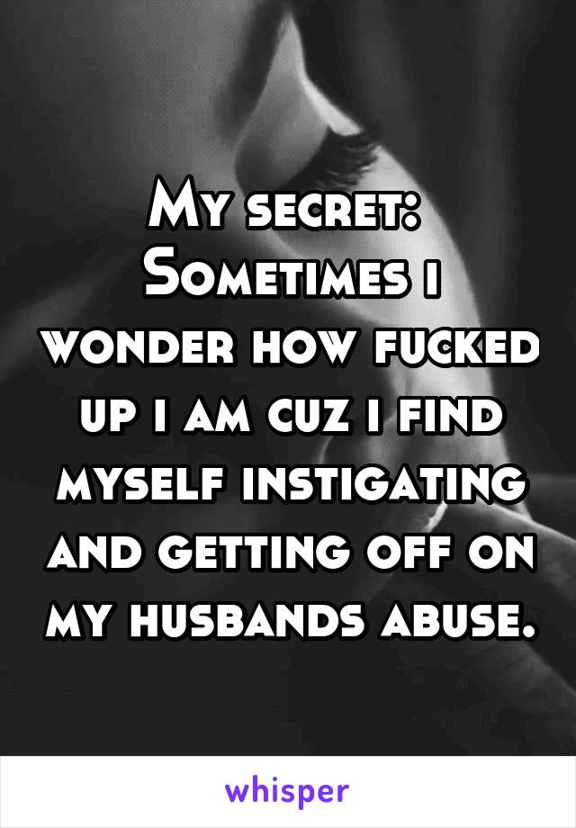 My secret:  Sometimes i wonder how fucked up i am cuz i find myself instigating and getting off on my husbands abuse.