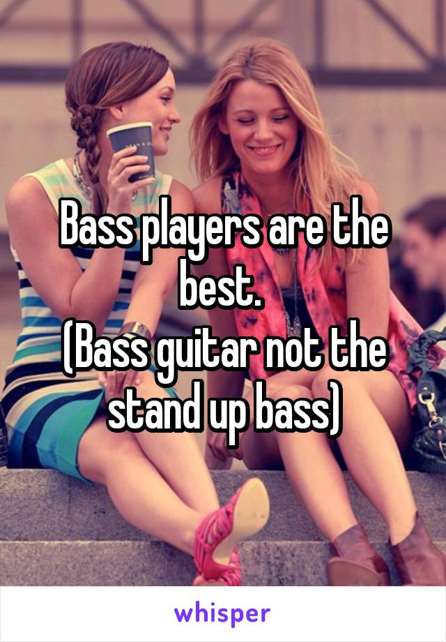 Bass players are the best.  (Bass guitar not the stand up bass)