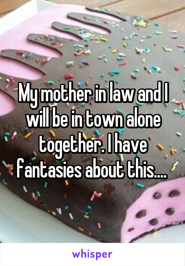 My mother in law and I will be in town alone together. I have fantasies about this....