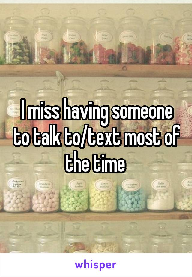 I miss having someone to talk to/text most of the time