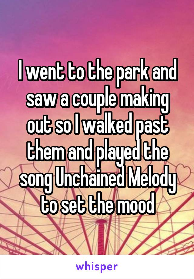 I went to the park and saw a couple making out so I walked past them and played the song Unchained Melody to set the mood