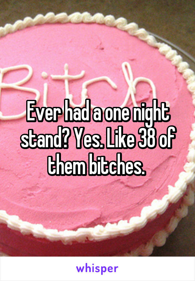 Ever had a one night stand? Yes. Like 38 of them bitches.