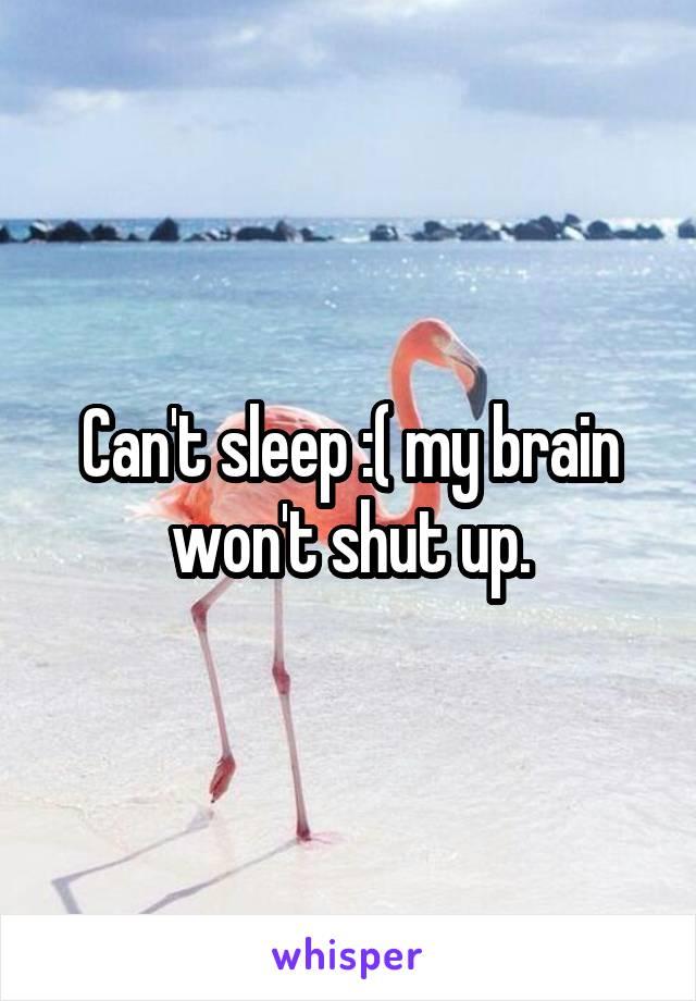 Can't sleep :( my brain won't shut up.