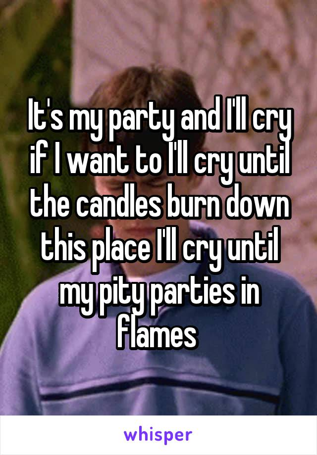It's my party and I'll cry if I want to I'll cry until the candles burn down this place I'll cry until my pity parties in flames