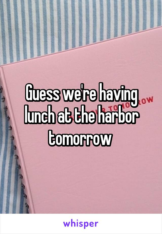 Guess we're having lunch at the harbor tomorrow