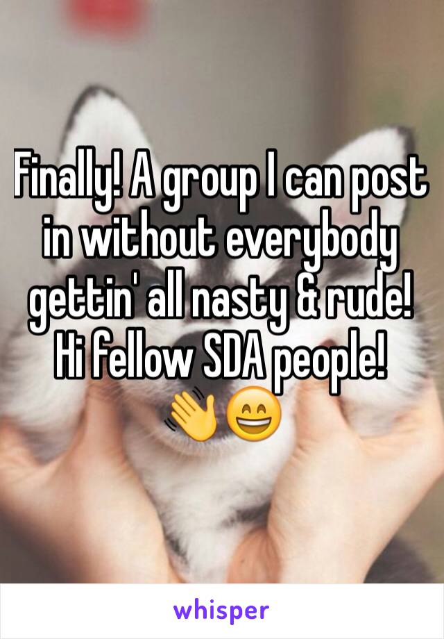Finally! A group I can post in without everybody gettin' all nasty & rude! Hi fellow SDA people! 👋😄