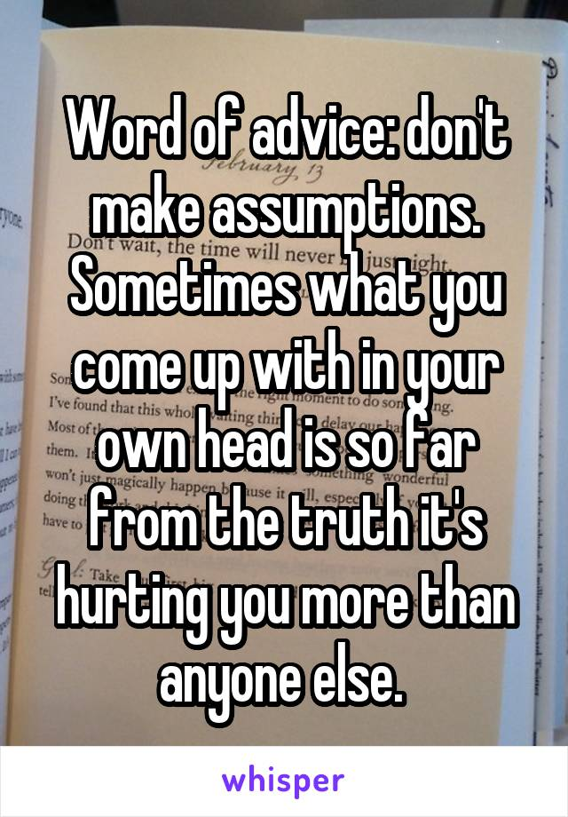 Word of advice: don't make assumptions. Sometimes what you come up with in your own head is so far from the truth it's hurting you more than anyone else.