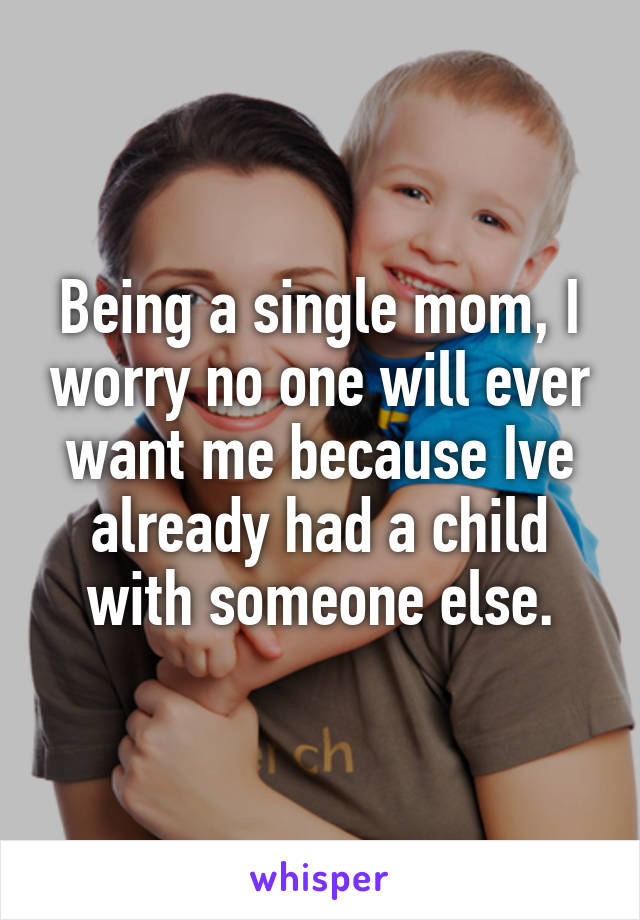 Being a single mom, I worry no one will ever want me because Ive already had a child with someone else.