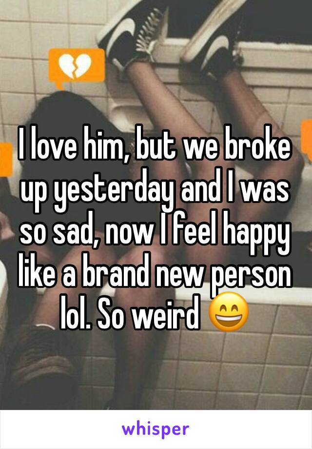 I love him, but we broke up yesterday and I was so sad, now I feel happy like a brand new person lol. So weird 😄