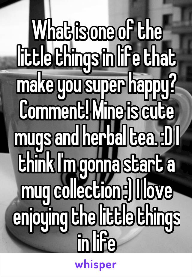What is one of the little things in life that make you super happy? Comment! Mine is cute mugs and herbal tea. :D I think I'm gonna start a mug collection :) I love enjoying the little things in life