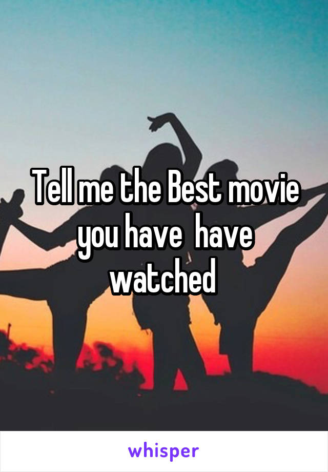 Tell me the Best movie you have  have watched