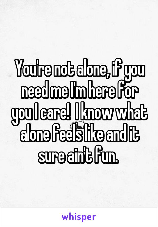 You're not alone, if you need me I'm here for you I care!  I know what alone feels like and it sure ain't fun.