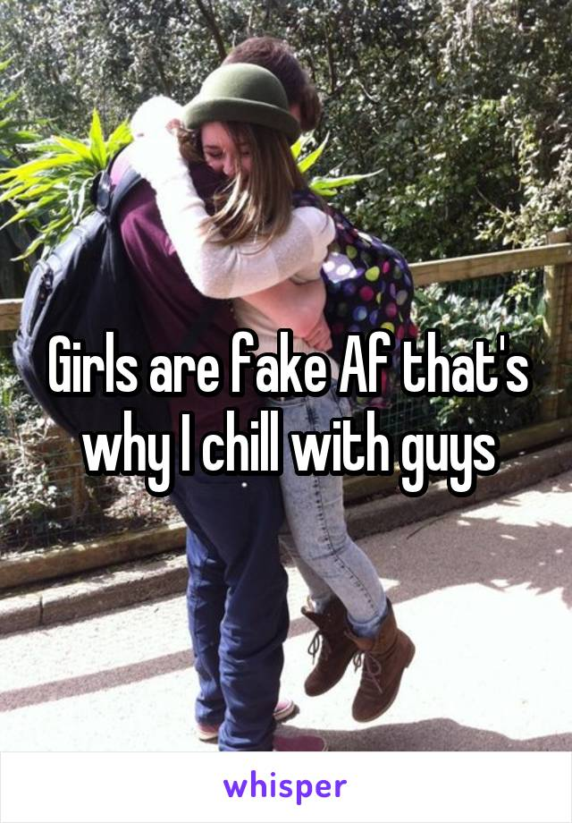 Girls are fake Af that's why I chill with guys
