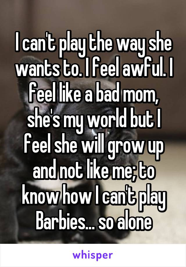 I can't play the way she wants to. I feel awful. I feel like a bad mom, she's my world but I feel she will grow up and not like me; to know how I can't play Barbies... so alone